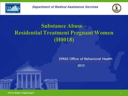 DMAS Office of Behavioral Health www.dmas.virginia.gov 1 Department of Medical Assistance Services Substance Abuse – Residential Treatment Pregnant Women.