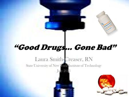 """Good Drugs… Gone Bad"" Laura Smith-Creaser, RN State University of New York Institute of Technology July 2013."
