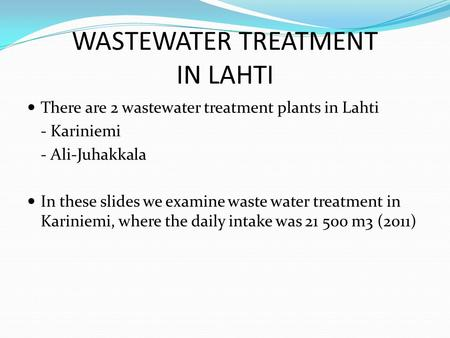 WASTEWATER TREATMENT IN LAHTI There are 2 wastewater treatment plants in Lahti - Kariniemi - Ali-Juhakkala In these slides we examine waste water treatment.