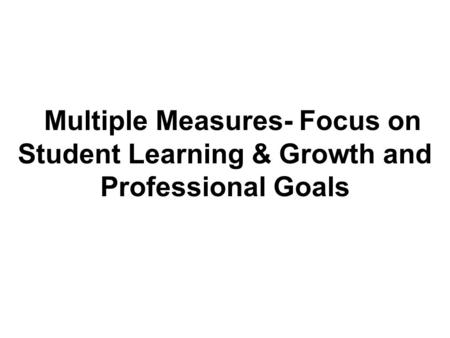 Multiple Measures- Focus on Student Learning & Growth and Professional Goals.