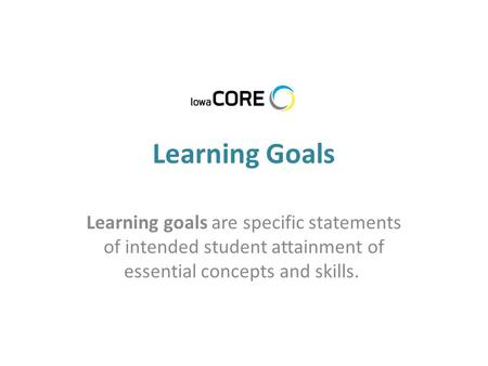 Learning Goals Learning goals are specific statements of intended student attainment of essential concepts and skills.