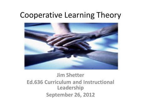 Cooperative Learning Theory Jim Shetter Ed.636 Curriculum and Instructional Leadership September 26, 2012.