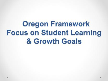 Oregon Framework Focus on Student Learning & Growth Goals Oregon Framework Focus on Student Learning & Growth Goals.