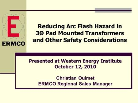 Reducing Arc Flash Hazard in 3Ø Pad Mounted Transformers and Other Safety Considerations Presented at Western Energy Institute October 12, 2010 Christian.