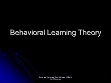 Paris, N.A. Kennesaw State University- M.Ed in Ad Ed program 1 Behavioral Learning Theory.