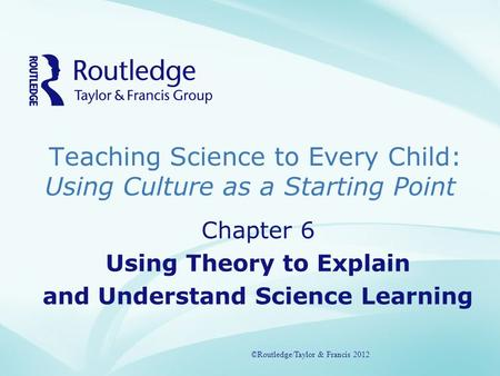 Teaching Science to Every Child: Using Culture as a Starting Point ©Routledge/Taylor & Francis 2012 Chapter 6 Using Theory to Explain and Understand Science.