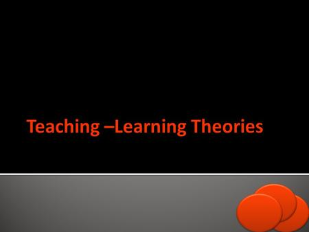 Behaviorism, Cognitive, Communicative, Constructive theories are Teaching- Learning theories that are going to be thrown shed on in this lecture.