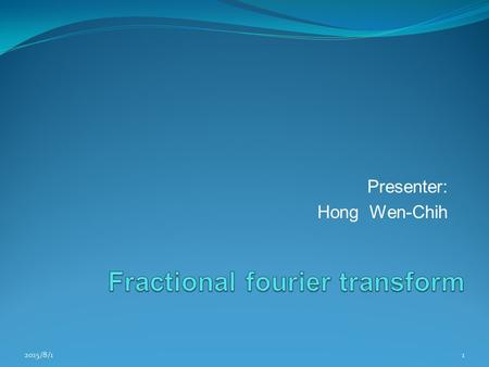 Presenter: Hong Wen-Chih 2015/8/11. Outline Introduction Definition of fractional fourier transform Linear canonical transform Implementation of FRFT/LCT.