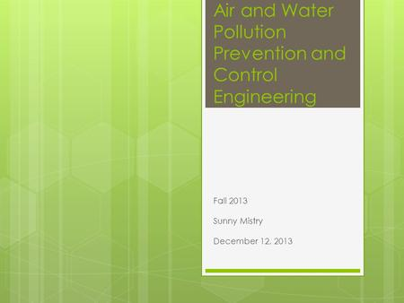 Air and Water Pollution Prevention and Control Engineering Fall 2013 Sunny Mistry December 12, 2013.