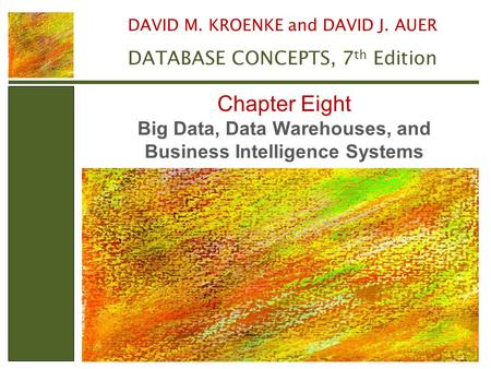 Big Data, Data Warehouses, and Business Intelligence Systems Chapter Eight DAVID M. KROENKE and DAVID J. AUER DATABASE CONCEPTS, 7 th Edition.