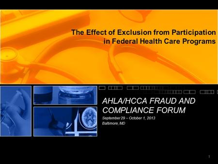 1 The Effect of Exclusion from Participation in Federal Health Care Programs AHLA/HCCA FRAUD AND COMPLIANCE FORUM September 29 – October 1, 2013 Baltimore,