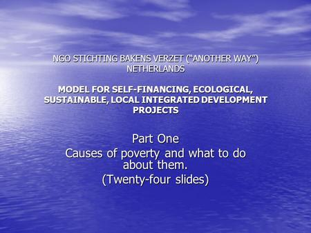 "NGO STICHTING BAKENS VERZET (""ANOTHER WAY"") NETHERLANDS MODEL FOR SELF-FINANCING, ECOLOGICAL, SUSTAINABLE, LOCAL INTEGRATED DEVELOPMENT PROJECTS Part One."