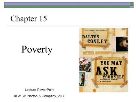 Poverty Chapter 15 Lecture PowerPoint © W. W. Norton & Company, 2008.
