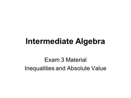 Intermediate Algebra Exam 3 Material Inequalities and Absolute Value.