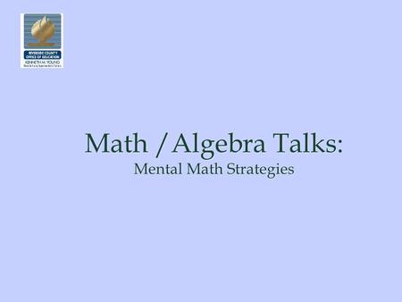 Math /Algebra Talks Mental Math Strategies Math /Algebra Talks: Mental Math Strategies.