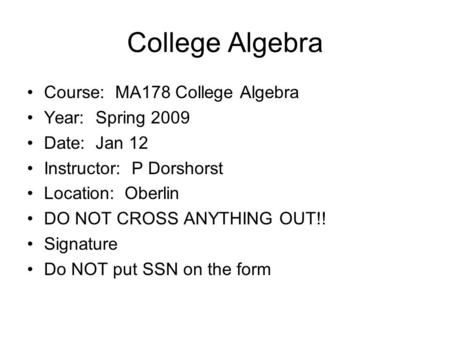 College Algebra Course: MA178 College Algebra Year: Spring 2009 Date: Jan 12 Instructor: P Dorshorst Location: Oberlin DO NOT CROSS ANYTHING OUT!! Signature.