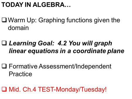 TODAY IN ALGEBRA…  Warm Up: Graphing functions given the domain  Learning Goal: 4.2 You will graph linear equations in a coordinate plane  Formative.
