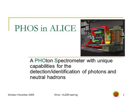 October-November 2003China - ALICE meeting1 PHOS in ALICE A PHOton Spectrometer with unique capabilities for the detection/identification of photons and.