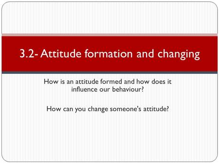 How is an attitude formed and how does it influence our behaviour? How can you change someone's attitude? 3.2- Attitude formation and changing.
