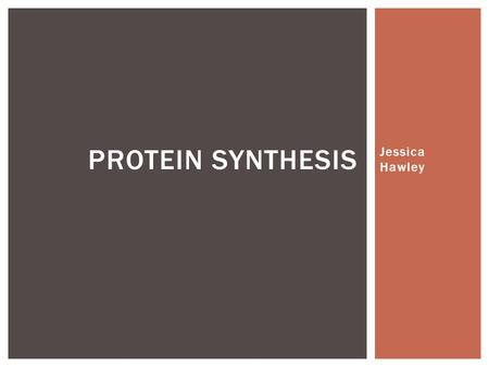 Protein Synthesis Jessica Hawley.
