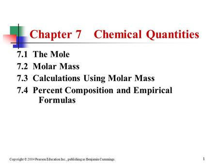 Copyright © 2004 Pearson Education Inc., publishing as Benjamin Cummings. 1 Chapter 7 Chemical Quantities 7.1 The Mole 7.2 Molar Mass 7.3 Calculations.