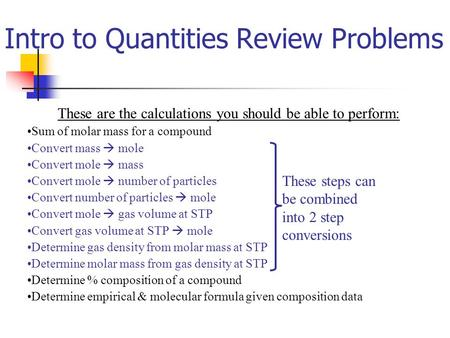 Intro to Quantities Review Problems These are the calculations you should be able to perform: Sum of molar mass for a compound Convert mass  mole Convert.