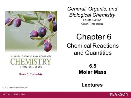 General, Organic, and Biological Chemistry Fourth Edition Karen Timberlake 6.5 Molar Mass Chapter 6 Chemical Reactions and Quantities © 2013 Pearson Education,