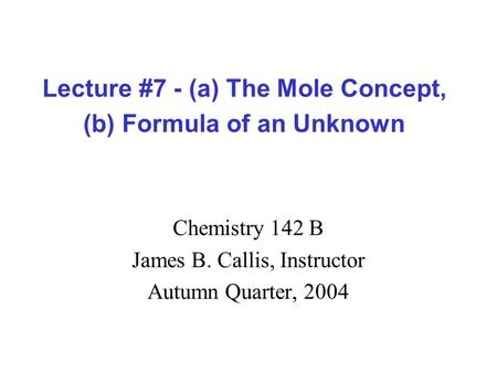 Lecture #7 - (a) The Mole Concept, (b) Formula of an Unknown Chemistry 142 B James B. Callis, Instructor Autumn Quarter, 2004.