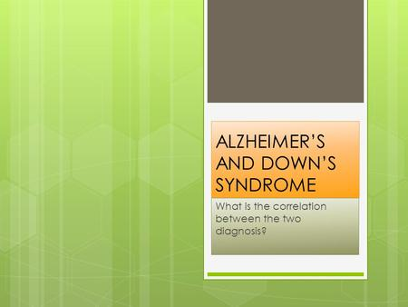 ALZHEIMER'S AND DOWN'S SYNDROME What is the correlation between the two diagnosis?