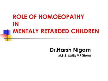 ROLE OF HOMOEOPATHY IN MENTALY RETARDED CHILDREN Dr.Harsh Nigam M.B.B.S; MD; MF (Hom)