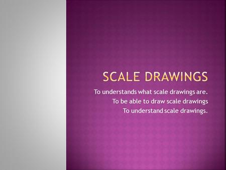 To understands what scale drawings are. To be able to draw scale drawings To understand scale drawings.