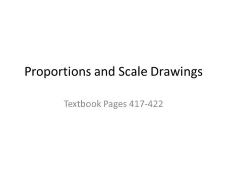 Proportions and Scale Drawings Textbook Pages 417-422.
