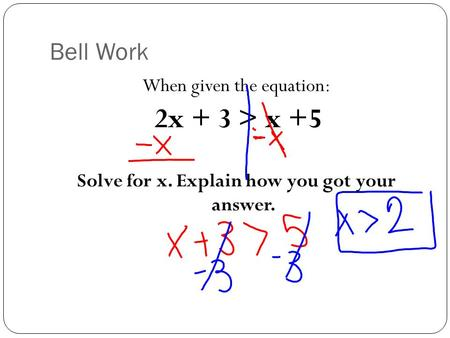 Bell Work When given the equation: 2x + 3 > x +5 Solve for x. Explain how you got your answer.