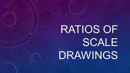 RATIOS OF SCALE DRAWINGS. SCALE DRAWINGS SCALE DRAWINGS: A scale drawing is a drawing that represents a real object. The scale of the drawing is the ratio.