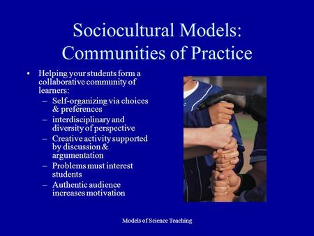 Models of Science Teaching Sociocultural Models: Communities of Practice Helping your students form a collaborative community of learners: –Self-organizing.