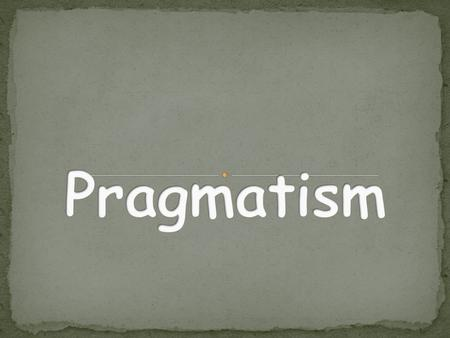 "The word pragmatism is derived from the Greek ""pragma"" Greek word pragma meaning action, from which the words 'practice' and 'practical' come."