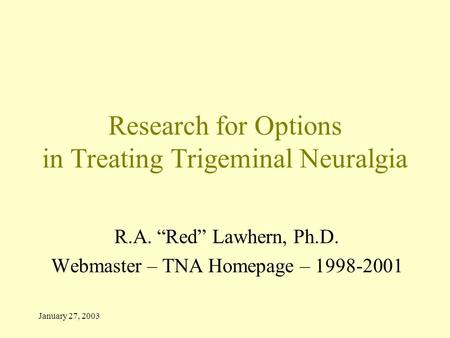 "January 27, 2003 Research for Options in Treating Trigeminal Neuralgia R.A. ""Red"" Lawhern, Ph.D. Webmaster – TNA Homepage – 1998-2001."