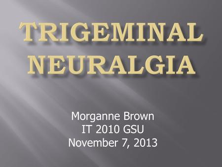 Morganne Brown IT 2010 GSU November 7, 2013.  Sharp, shooting pain that stems from the fifth cranial nerve.  Pain lasts short amounts of time, typically.