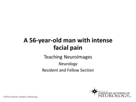 A 56-year-old man with intense facial pain Teaching NeuroImages Neurology Resident and Fellow Section © 2014 American Academy of Neurology.