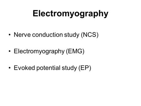 Electromyography Nerve conduction study (NCS) Electromyography (EMG) Evoked potential study (EP)