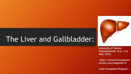 The Liver and Gallbladder: University of Toronto Transplantation. N.p., n.d. Web. 2015. .
