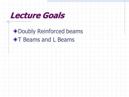Lecture Goals Doubly Reinforced beams T Beams and L Beams.