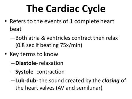 The Cardiac Cycle Refers to the events of 1 complete heart beat – Both atria & ventricles contract then relax (0.8 sec if beating 75x/min) Key terms to.