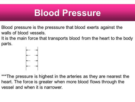 Blood Pressure Blood pressure is the presssure that blood exerts against the walls of blood vessels. It is the main force that transports blood from the.