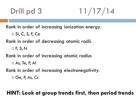 Drill pd 311/17/14 Rank in order of increasing ionization energy.  Si, C, S, F, Ca Rank in order of decreasing atomic radii.  F, S, N Rank in order of.