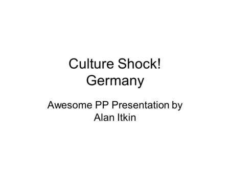 Culture Shock! Germany Awesome PP Presentation by Alan Itkin.
