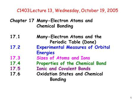 1 C1403Lecture 13, Wednesday, October 19, 2005 Chapter 17Many-Electron Atoms and Chemical Bonding 17.1Many-Electron Atoms and the Periodic Table (Done)