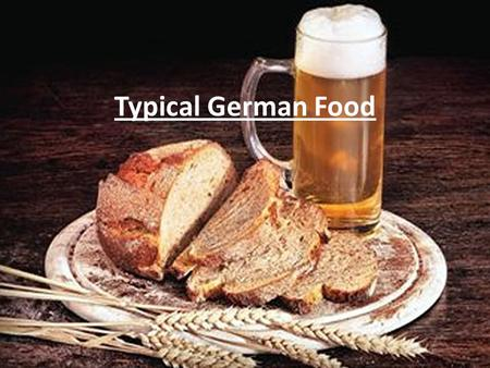 Typical German Food. Grain Important For Beer and Bread 30000 years ago: grain was grinted for the first time 10000 years ago: farming of cereal for self-