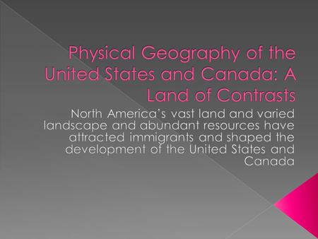 Physical Geography of the United States and Canada: A Land of Contrasts North America's vast land and varied landscape and abundant resources have attracted.