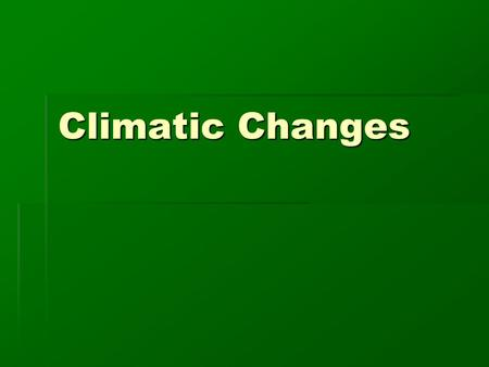 Climatic Changes During an average human lifetime, Climates do not appear to change. However, they are in a constant state of change.